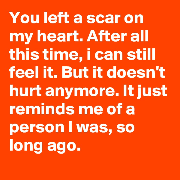 You left a scar on my heart. After all this time, i can still feel it. But it doesn't hurt anymore. It just reminds me of a person I was, so long ago.