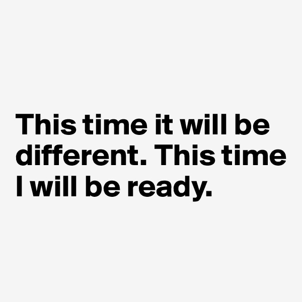 This time it will be      different. This time  I will be ready.