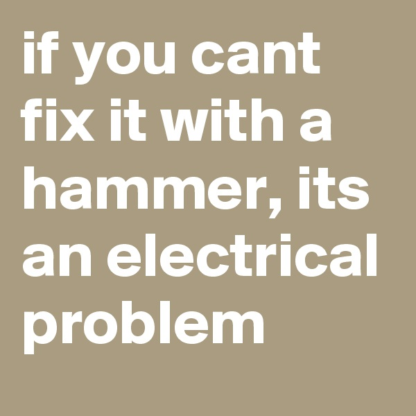 if you cant fix it with a hammer, its an electrical problem