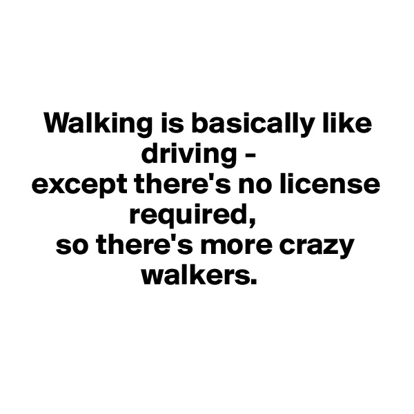 Walking is basically like                           driving -    except there's no license                    required,        so there's more crazy                        walkers.