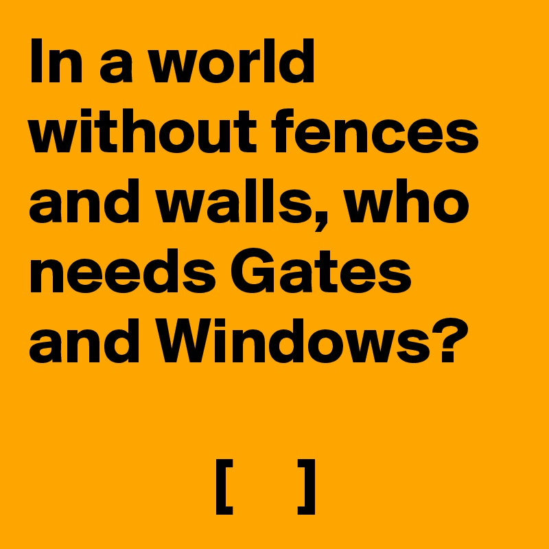 In a world without fences and walls, who needs Gates and Windows?                [     ]