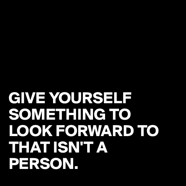 GIVE YOURSELF SOMETHING TO LOOK FORWARD TO THAT ISN'T A PERSON.
