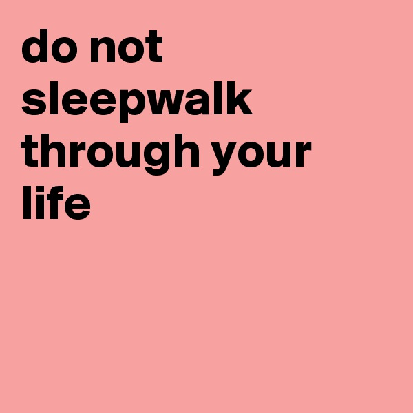 do not sleepwalk through your life