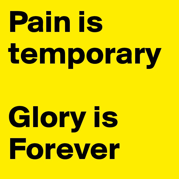 Pain is temporary   Glory is Forever
