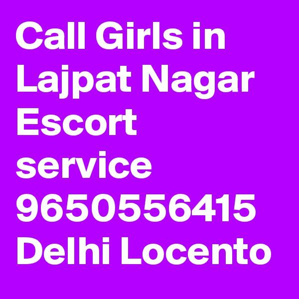 Call Girls in Lajpat Nagar Escort service 9650556415 Delhi Locento