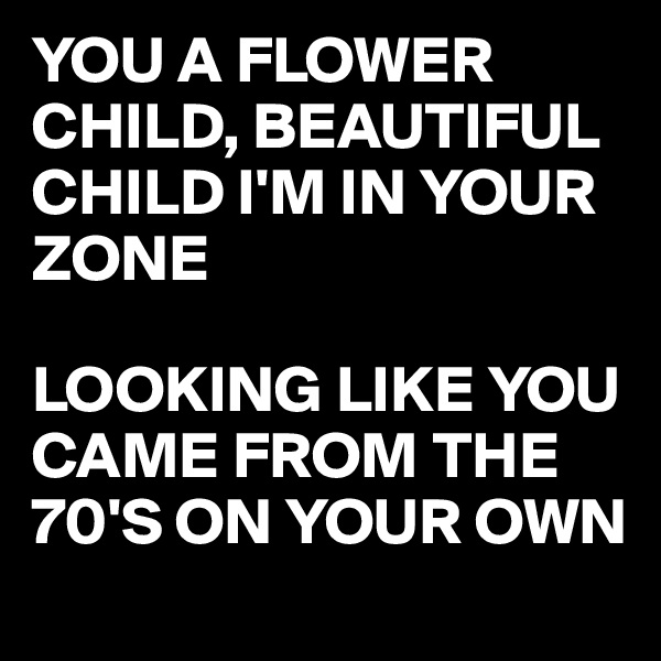 YOU A FLOWER CHILD, BEAUTIFUL CHILD I'M IN YOUR ZONE  LOOKING LIKE YOU CAME FROM THE 70'S ON YOUR OWN