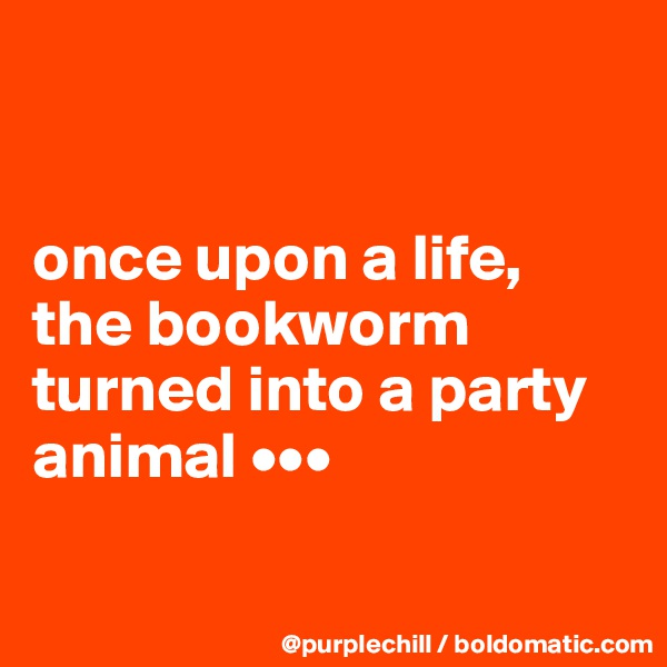 once upon a life, the bookworm turned into a party animal •••