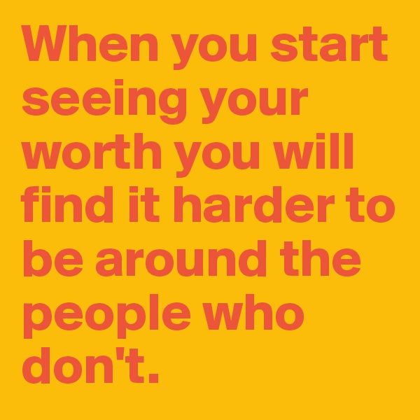 When you start seeing your worth you will find it harder to be around the people who don't.