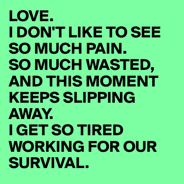 LOVE. I DON'T LIKE TO SEE SO MUCH PAIN. SO MUCH WASTED, AND THIS MOMENT KEEPS SLIPPING AWAY. I GET SO TIRED WORKING FOR OUR SURVIVAL.