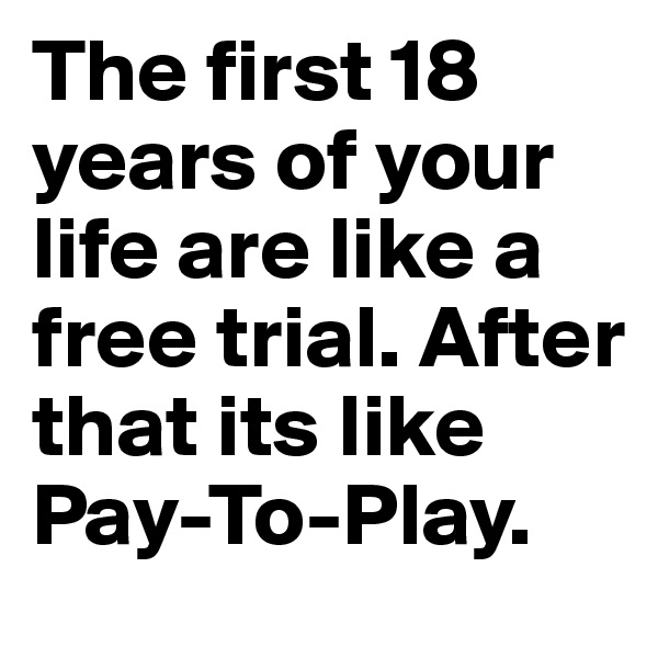 The first 18 years of your life are like a free trial. After that its like Pay-To-Play.