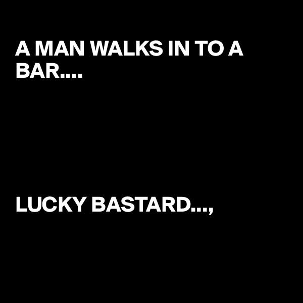 A MAN WALKS IN TO A BAR....      LUCKY BASTARD...,