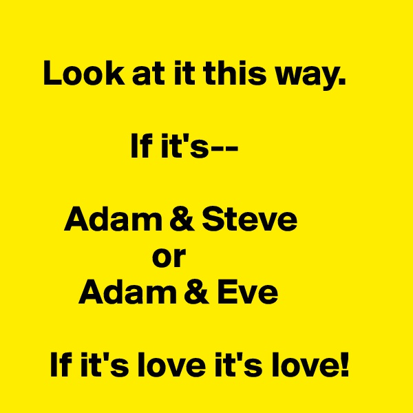 Look at it this way.                  If it's--              Adam & Steve                   or         Adam & Eve      If it's love it's love!
