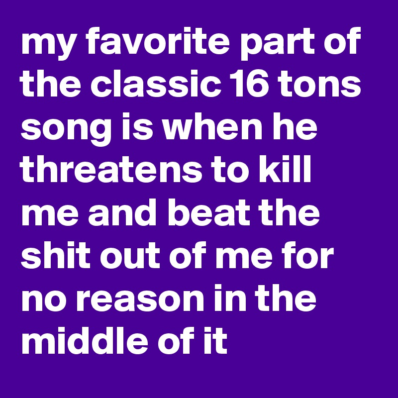 my favorite part of the classic 16 tons song is when he threatens to kill me and beat the shit out of me for no reason in the middle of it