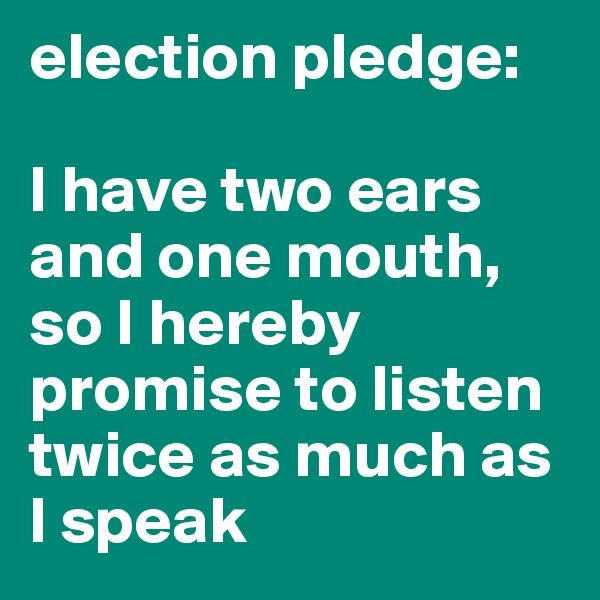 election pledge:  I have two ears and one mouth, so I hereby promise to listen twice as much as I speak