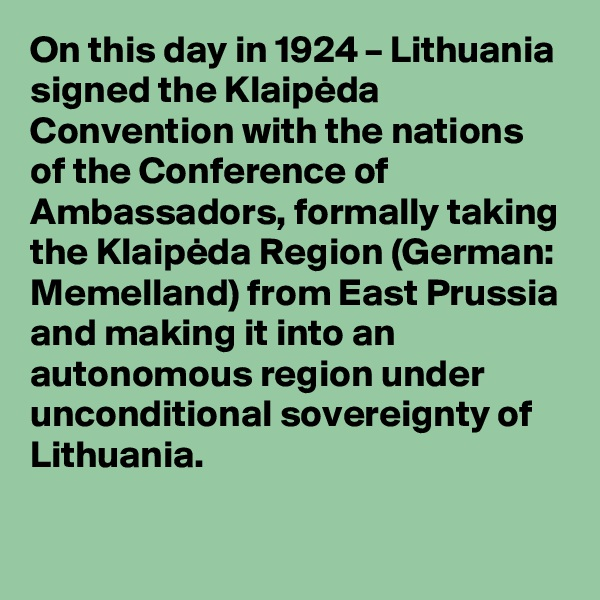 On this day in 1924 – Lithuania signed the Klaipeda Convention with the nations of the Conference of Ambassadors, formally taking the Klaipeda Region (German: Memelland) from East Prussia and making it into an autonomous region under unconditional sovereignty of Lithuania.