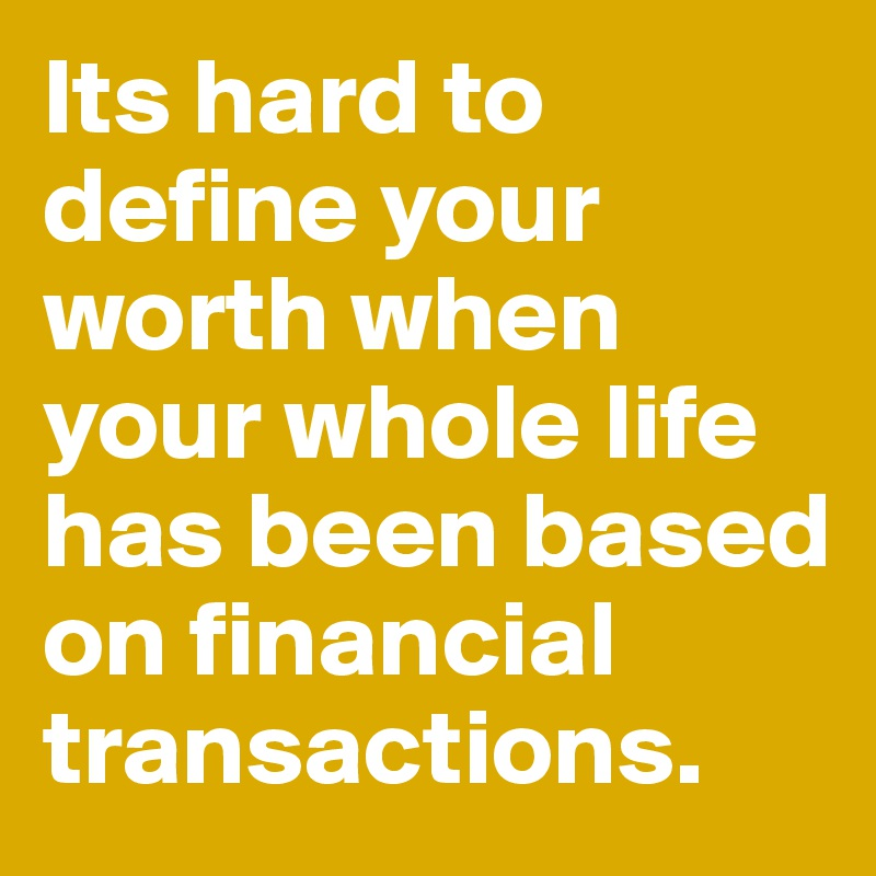 Its hard to define your worth when your whole life has been based on financial transactions.