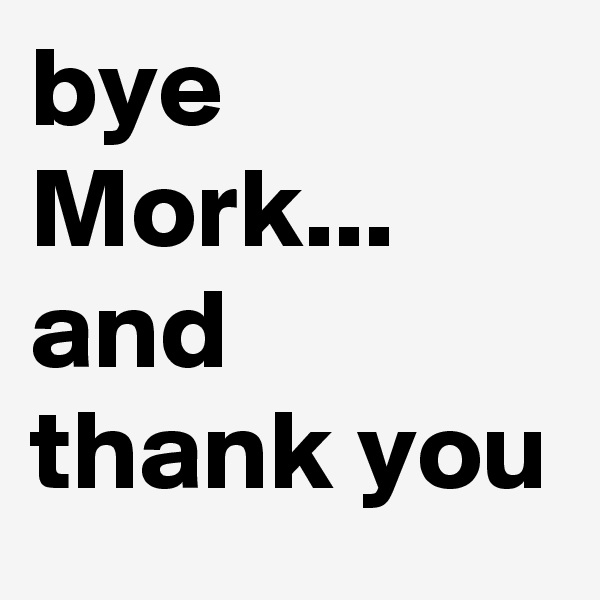 bye Mork... and thank you