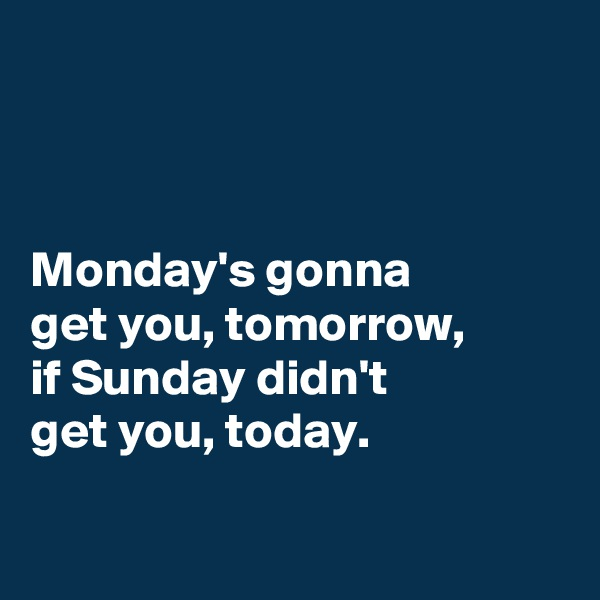 Monday's gonna get you, tomorrow, if Sunday didn't  get you, today.