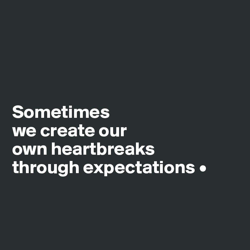 Sometimes we create our own heartbreaks through expectations •