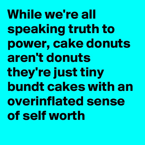 While we're all speaking truth to power, cake donuts aren't donuts they're just tiny bundt cakes with an overinflated sense of self worth