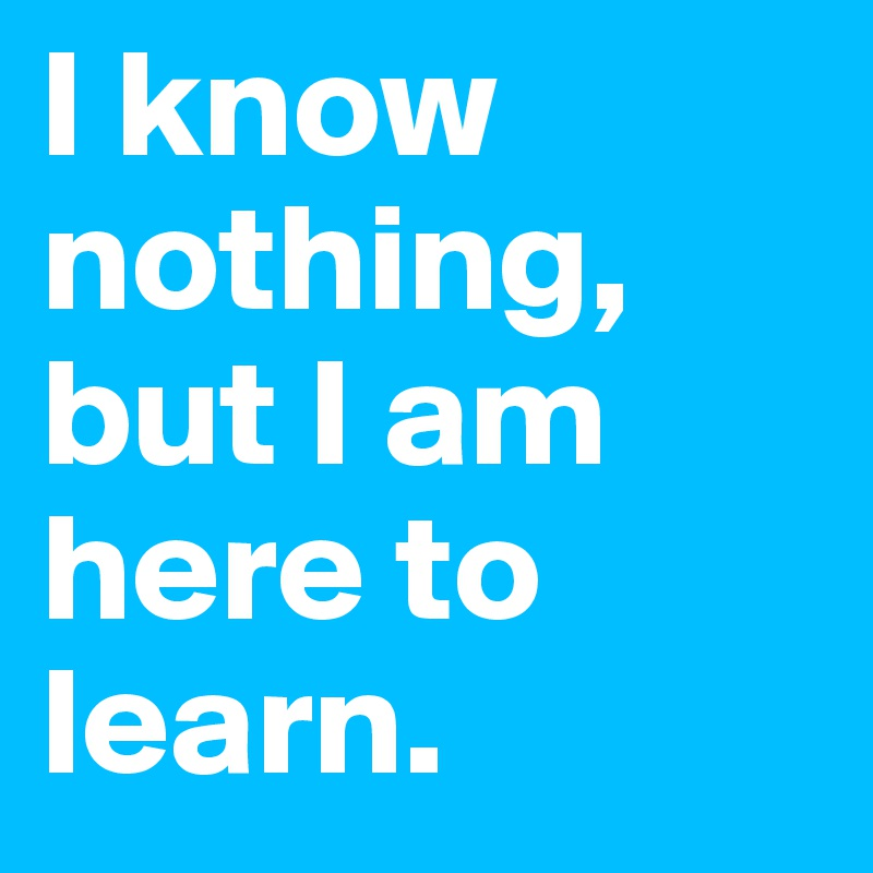 I know nothing, but I am here to learn.