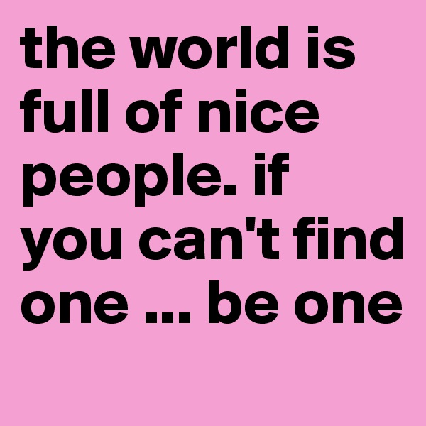 the world is full of nice people. if you can't find one ... be one