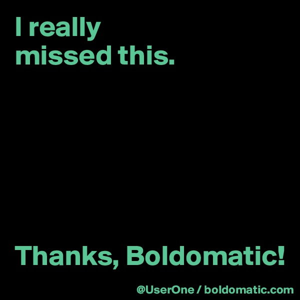 I really missed this.       Thanks, Boldomatic!