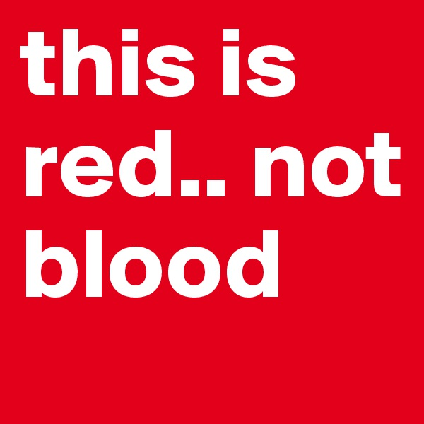 this is red.. not blood