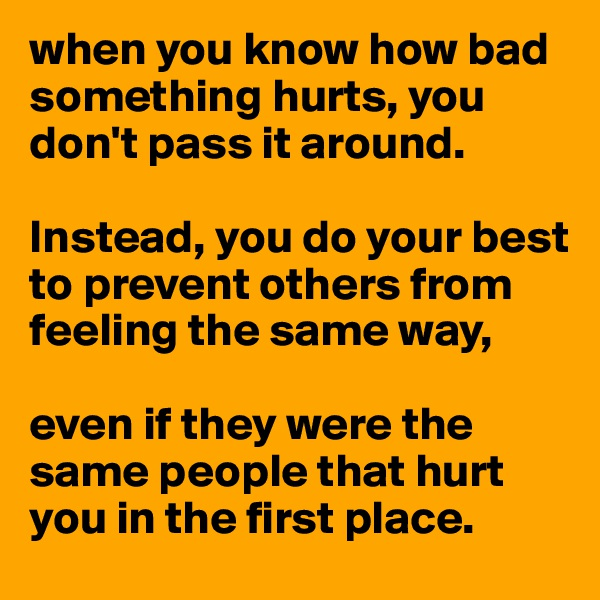 when you know how bad something hurts, you don't pass it around.   Instead, you do your best to prevent others from feeling the same way,   even if they were the same people that hurt you in the first place.