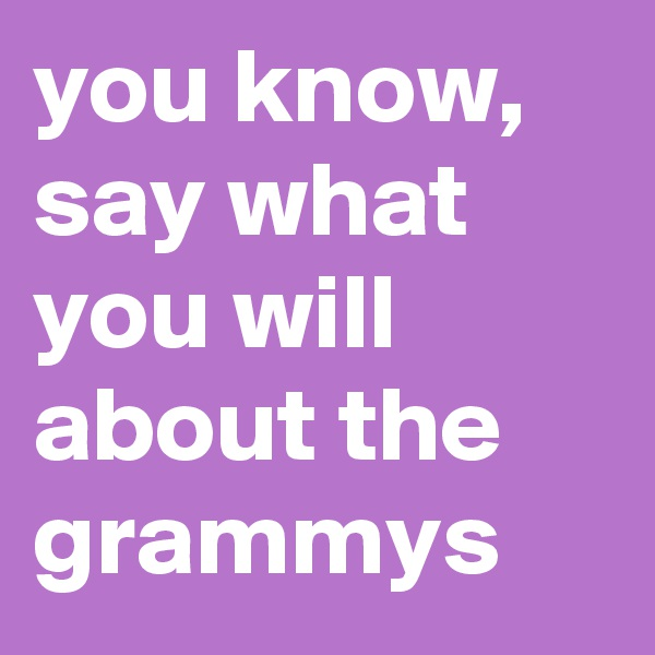 you know, say what you will about the grammys