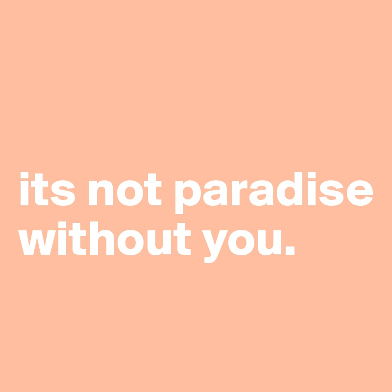 its not paradise without you.