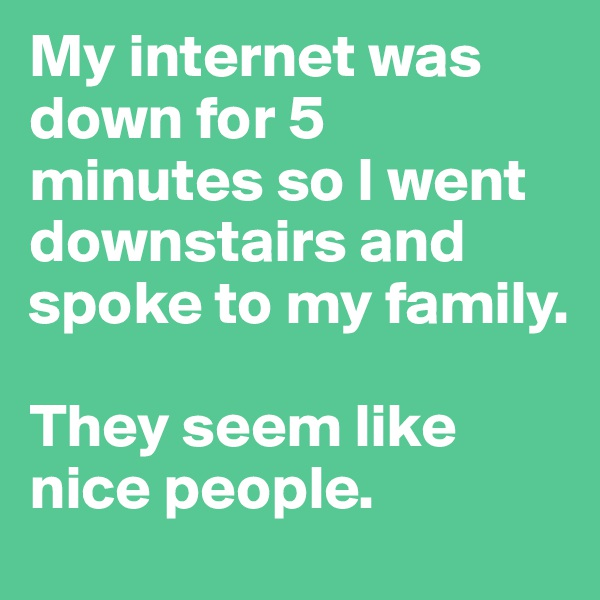 My internet was down for 5 minutes so I went downstairs and spoke to my family.  They seem like nice people.