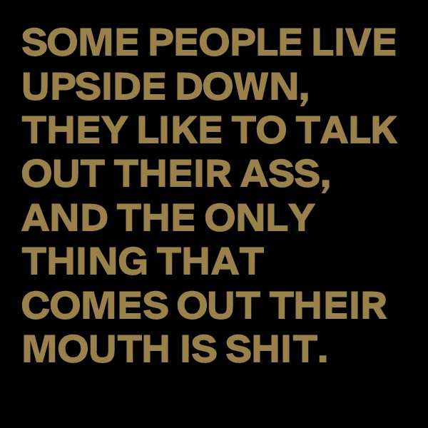 SOME PEOPLE LIVE UPSIDE DOWN, THEY LIKE TO TALK OUT THEIR ASS, AND THE ONLY THING THAT COMES OUT THEIR MOUTH IS SHIT.