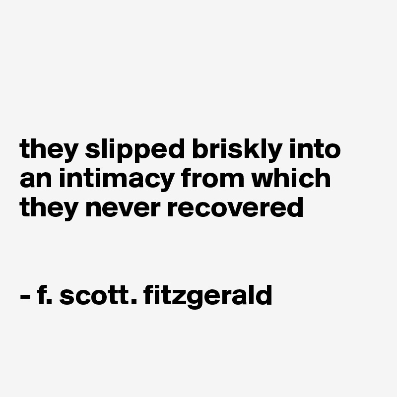 they slipped briskly into an intimacy from which they never recovered   - f. scott. fitzgerald