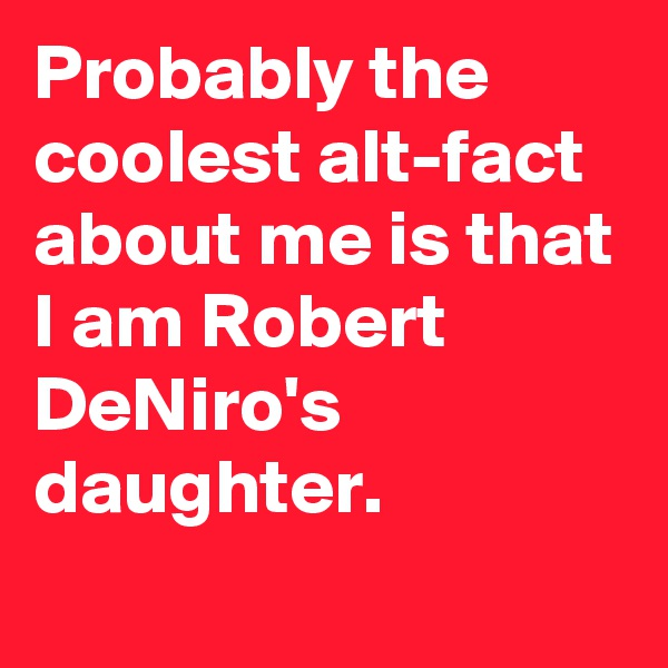 Probably the coolest alt-fact about me is that I am Robert DeNiro's daughter.