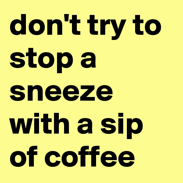 don't try to stop a sneeze with a sip of coffee