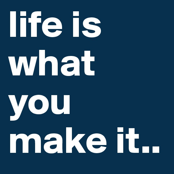 life is what you make it..
