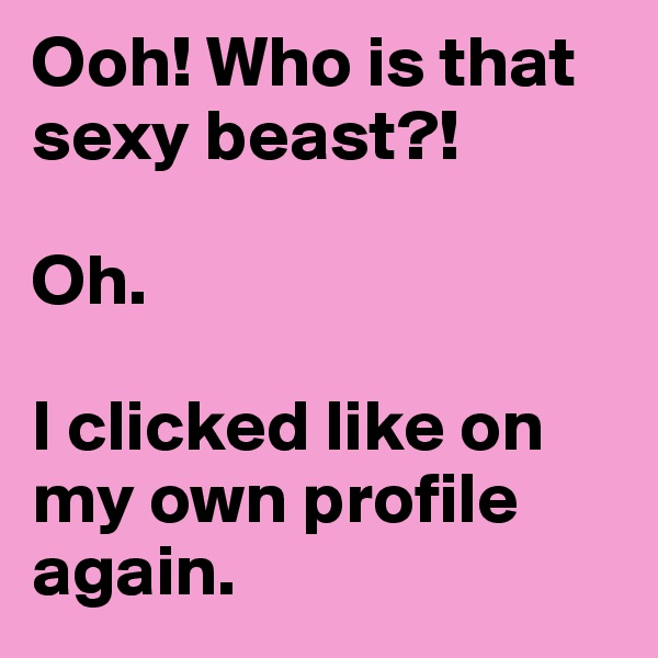 Ooh! Who is that sexy beast?!  Oh.  I clicked like on my own profile again.