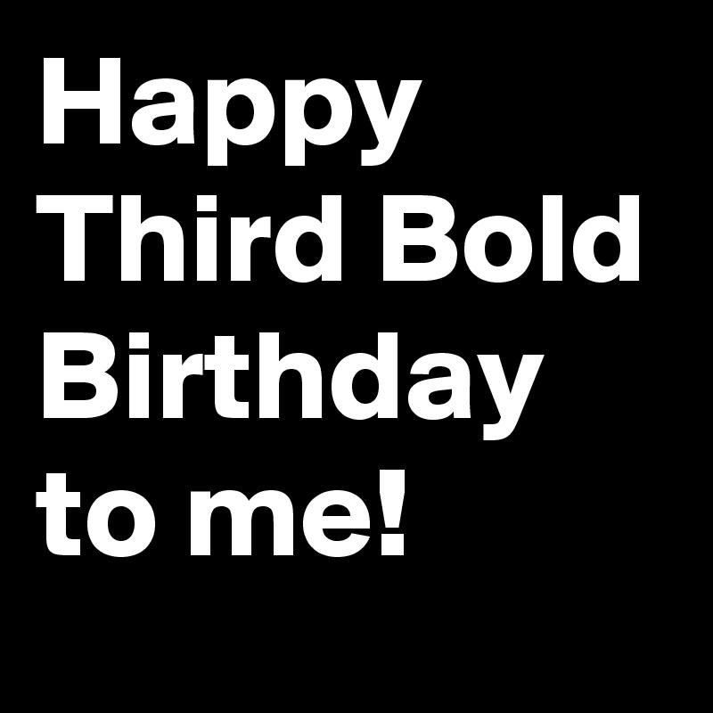 Happy Third Bold Birthday to me!