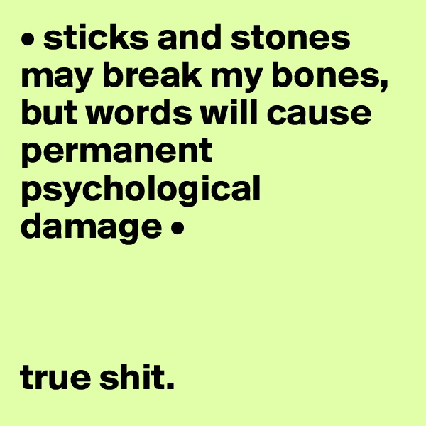 • sticks and stones may break my bones, but words will cause permanent psychological damage •    true shit.