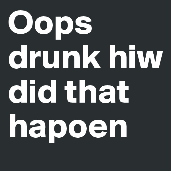 Oops drunk hiw did that hapoen