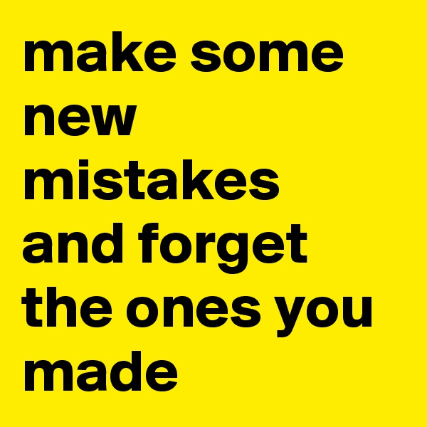 make some new mistakes and forget the ones you made