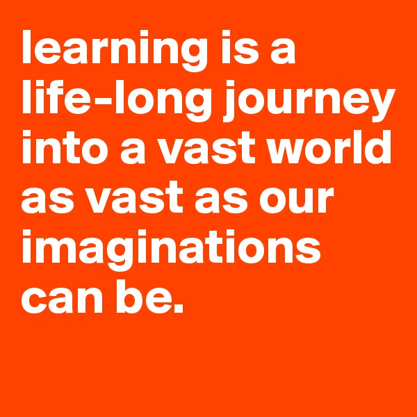 learning is a life-long journey into a vast world as vast as our imaginations can be.
