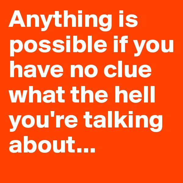 Anything is possible if you have no clue what the hell you're talking about...