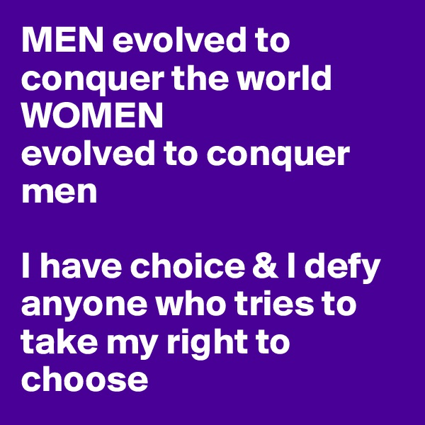 MEN evolved to conquer the world  WOMEN evolved to conquer men  I have choice & I defy anyone who tries to take my right to choose