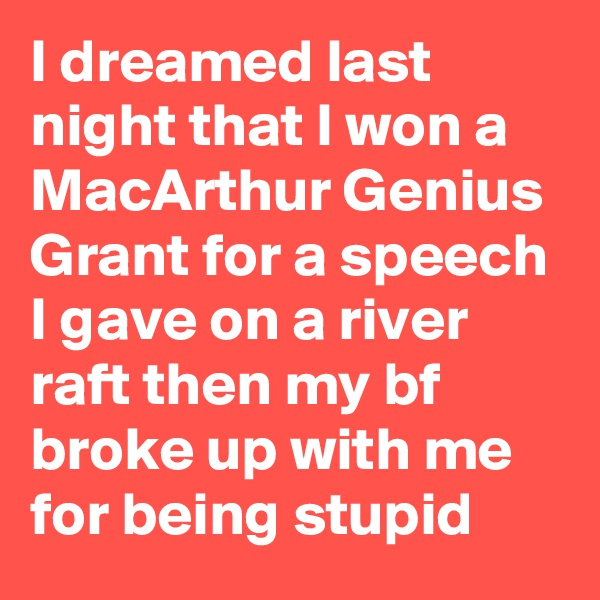 I dreamed last night that I won a MacArthur Genius Grant for a speech I gave on a river raft then my bf broke up with me for being stupid