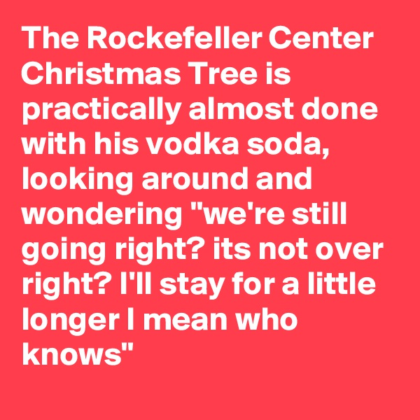 "The Rockefeller Center Christmas Tree is practically almost done with his vodka soda, looking around and wondering ""we're still going right? its not over right? I'll stay for a little longer I mean who knows"""
