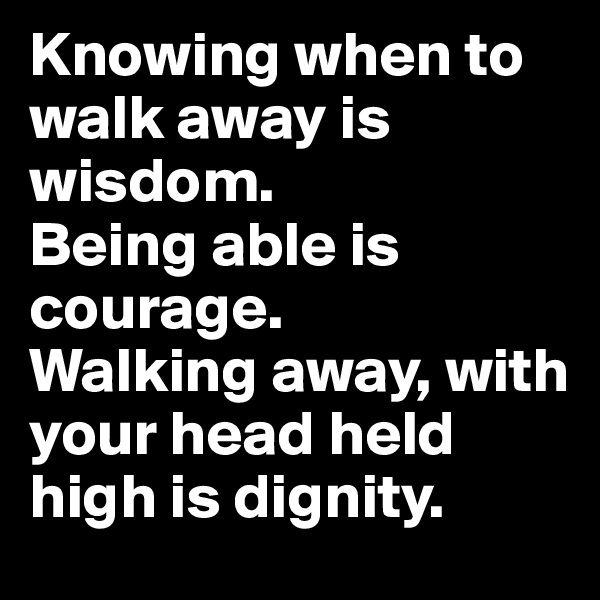 Knowing when to walk away is wisdom.  Being able is courage.  Walking away, with your head held high is dignity.