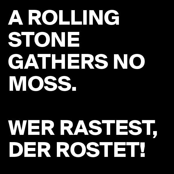 A ROLLING STONE GATHERS NO MOSS.  WER RASTEST,  DER ROSTET!