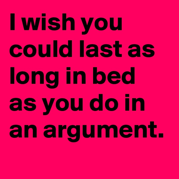 I wish you could last as long in bed as you do in an argument.